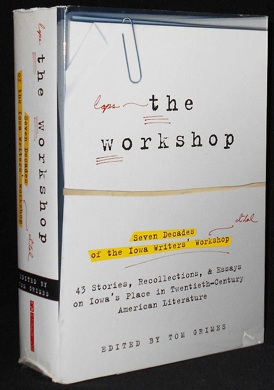 The Workshop: Seven Decades of the Iowa Writers' Workshop -- Forty-Three Stories, Recollections, and Essays on Iowa's Place in Twentieth-Century American Literature; Edited by Tom Grimes. Tom Grimes.