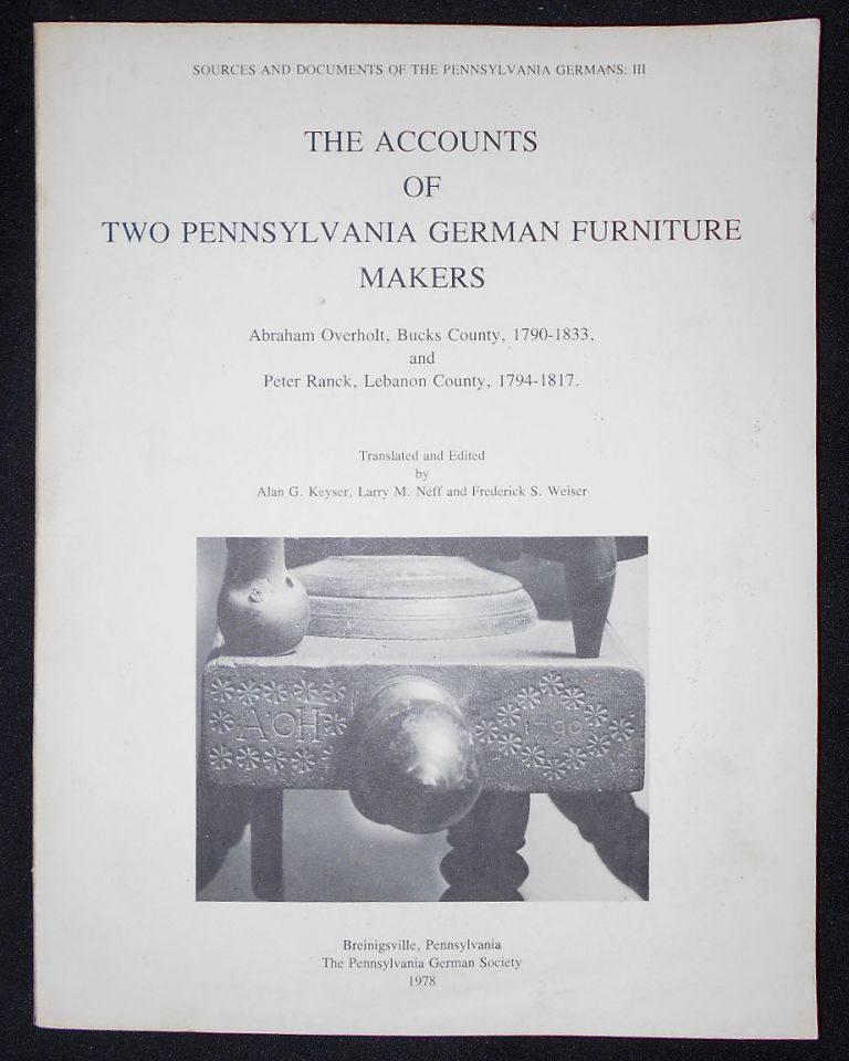 The Accounts of Two Pennsylvania German Furniture Makers: Abraham Overholt, Bucks County, 1790-1833, and Peter Ranck, Lebanon County, 1794-1817; Translated and Edited by Alan G. Keyser, Larry M. Neff and Frederick S. Weiser