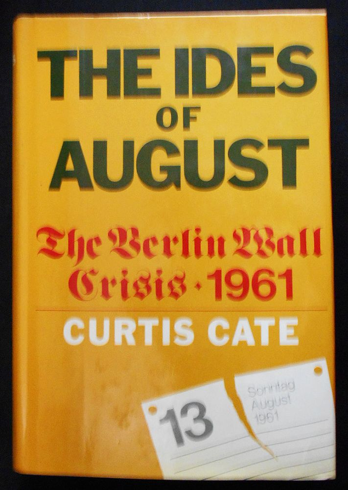 The Ides of August: The Berlin Wall Crisis 1961. Curtis Cate.