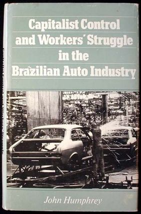 Capitalist Control and Workers' Struggle in the Brazilian Auto Industry. John Humphrey.