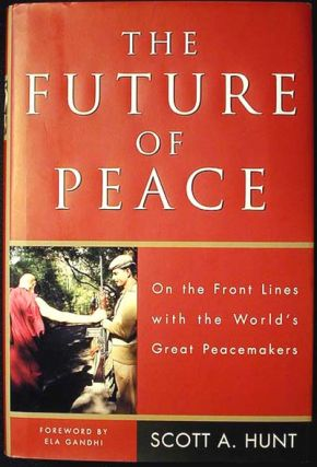 The Future of Peace: On the Front Lines with the World's Great Peacemakers. Scott A. Hunt