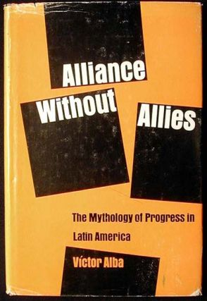 Alliance Without Allies: The Mythology of Progress in Latin America. Victor Alba.