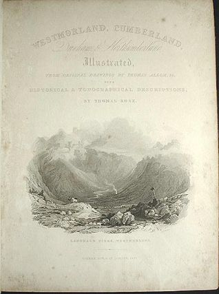 Westmorland, Cumberland, Durham, & Northumberland, Illustrated, From Original Drawings by Thomas Allom, &c. With Historical & Topographical Descriptions, by Thomas Rose