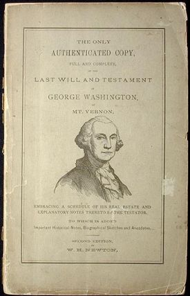 The Only Authenticated Copy, Full and Complete, of the Last Will and Testament of George Washington, of Mt. Vernon. W. H. Newton.