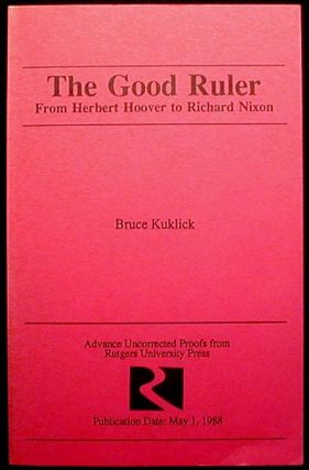 The Good Ruler: From Herbert Hoover to Richard Nixon [Uncorrected Proof]. Bruce Kuklick