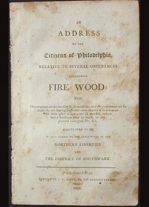 An Address to the Citizens of Philadelphia, Relative to Several Ordinances concerning Fire Wood . . . Calculated to be No Less Useful to the Inhabitants of the Northern Liberties and the District of Southwark