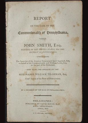 Report of the Case of the Commonwealth of Pennsylvania, versus John Smith, Esq. Marshal of the United States for the District of Pennsylvania . . . by a member of the Bar of Philadelphia