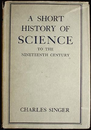 A Short History of Science to the Nineteenth Century. Charles Joseph Singer