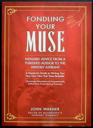 Fondling Your Muse: Infallible Advice From a Published Author to the Writerly Aspirant [Advanced...