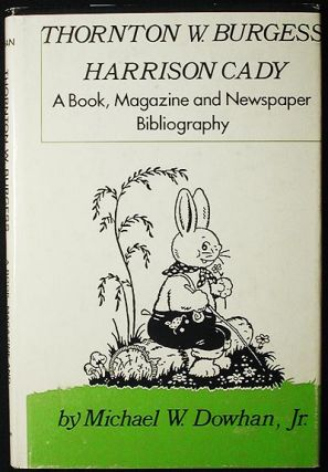 Thornton W. Burgess, Harrison Cady: a Book, Magazine, and Newspaper Bibliography. Michael W. Dowhan