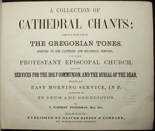 A Collection of Cathedral Chants: including the Gregorian Tones; Adapted to the Canticles, and Occasional Services, of the Protestant Episcopal Church; Also services for the Holy Communion, and the burial of the dead