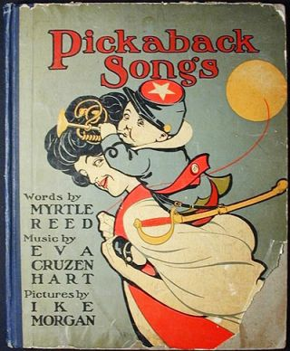 Pickaback Songs; Words by Myrtle Reed; Music by Eva Cruzen Hart; Pictures by IkeMorgan. Myrtle Reed