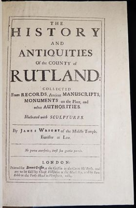 The History and Antiquities of The County of Rutland: Collected From Records, Ancient Manuscripts, Monuments on the Place, and other Authorities; Illustrated with Sculptures [bound with] Additions to The History and Antiquities of Rutlandshire