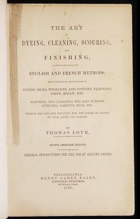 The Art of Dyeing, Cleaning, Scouring, and Finishing, on the most approved English and French Methods; being practical instructions in dyeing silks, woollens, and cottons, feathers, chips, straw, etc., scouring and cleaning bed and window curtains, carpets, rugs, etc., French and English cleaning for any color or fabric of silk, satin, or damask