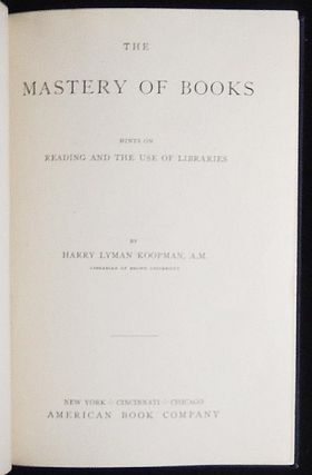 The Mastery of Books: Hints on Reading and Use of Libraries. Harry Lyman Koopman.