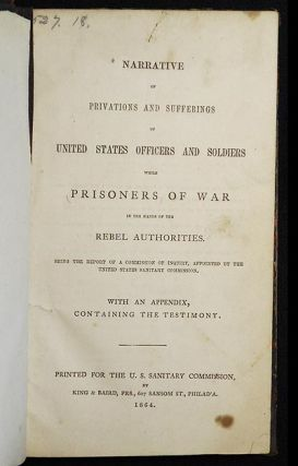 Narrative of Privations and Sufferings of United States Officers and Soldiers while Prisoners of War in the Hands of the Rebel Authorities: Being the Report of a Commission of Inquiry, Appointed by the United States Sanitary Commission; with an Appendix, Containing the Testimony [bound in Howard M. Hoyt's Indestructible Binding]