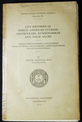 Life Histories of North American Cuckoos, Goatsuckers, Hummingbirds and Their Allies: Orders Psittaciformes, Cuculiformes, Trogoniformes, Coraciiformes, Caprimulgiformes and Micropodiiformes. Arthur Cleveland Bent.