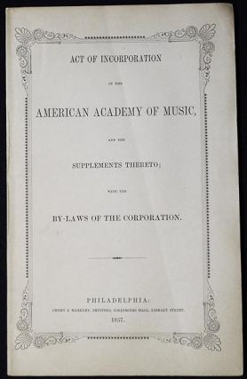 Act of Incorporation of the American Academy of Music, and the Supplements Thereto; with the...