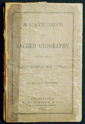 A Catechism of Sacred Geography: for the use of Sunday-schools and families. A. C. Whitmer