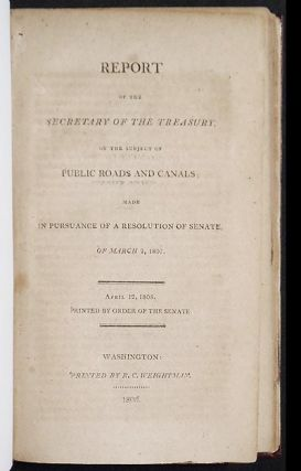 Report of the Secretary of the Treasury, on the Subject of Public Roads and Canals; made in pursuance of a resolution of Senate, of March 2, 1807. Albert Gallatin.