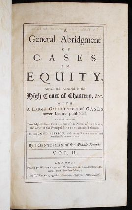 A General Abridgment of Cases in Equity, Argued and Adjudged in the High Court of Chancery, &c. with a large collection of Cases never before published. To which are added, Two Alphabetical Tables, one of the Names of the Cases, the other of the Principal Matters contained therein; by a Gentleman of the Middle Temple [Vol. 2]