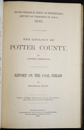 The Geology of Potter County by Andrew Sherwood; Report on the Coal Fields by Franklin Platt;...