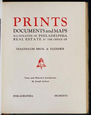 Prints, Documents and Maps Illustrative of Philadelphia Real Estate in the Office of Mastbaum Bros. & Fleisher; Notes and Historical Introduction by Joseph Jackson