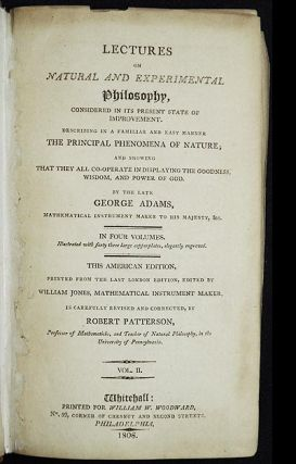 Lectures on Natural and Experimental Philosophy, Considered in its Present State of Improvement; Describing in a familiar and easy manner the Principal Phenomena of Nature; and showing that they all co-operate in displaying the Goodness, Wisdom, and Power of God by the late George Adams, mathematical instrument maker to His Majesty, &c. [vol. 2, only]