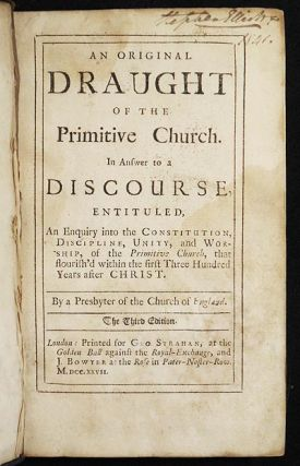 An Original Draught of the Primitive Church: In Answer to a Discourse, entituled, An Enquiry into the Constitution, Discipline, Unity, and Worship, of the Primitive Church, that flourish'd within the first Three Hundred Years after Christ; by a presbyter of the Church of England