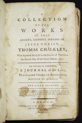A Collection of the Works of that Ancient, Faithful Servant of Jesus Christ, Thomas Chalkley, Who departed this Life in the Island of Tortola, the Fourth Day of the Ninth Month, 1741. To which is prefixed, A Journal of his Life, Travels, and Christian Experiences, written by himself