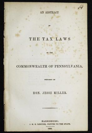 An Abstract of the Tax Laws of the Commonwealth of Pennsylvania, prepared by Hon. Jesse Miller....