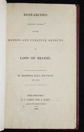 Researches Principally Relative to the Morbid and Curative Effects of Loss of Blood. Marshall Hall