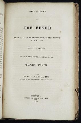 History and Description of an Epidemic Fever, Commonly Called Spotted Fever, which Prevailed at Gardiner, Maine, in the Spring of 1814 [bound with] Some Account of the Fever which Existed in Boston during the Autumn and Winter of 1817 and 1818: With a few general Remarks on Typhus Fever