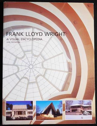 Frank Lloyd Wright: A Visual Encyclopedia. Iain Thomson