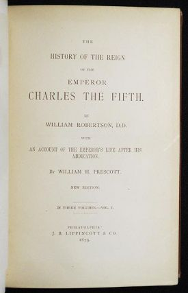 The History of the Reign of the Emperor Charles the Fifth by William Robertson; with An Account of the Emperor's Life after his Abdication by William H. Prescott