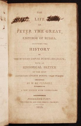 The Life of Peter the Great, Emperor of Russia, including the History of the Russian Empire During His Reign; with an Historical Sketch of the Most Important Events During that Period by M. de Voltaire [provenance: Samuel H. Buehler]