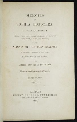 Memoirs of Sophia Dorothea, Consort of George I: Chiefly from the Secret Archives of Hanover, Brunswick, Berlin, and Vienna; including a Diary of the Conversations of Illustrious Personages of those Courts, Illustrative of her history, with letters and other documents