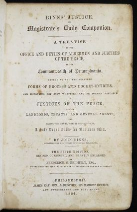 Binns's Justice, or Magistrate's Daily Companion: A Treatise on the Office and Duties of Aldermen and Justices of the Peace, in the Commonwealth of Pennsylvania . . . by John Binns; The Fifth Edition, Revised, Corrected, and Greatly Enlarged by Frederick C. Brightly