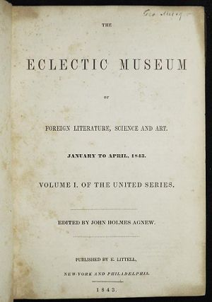 The Eclectic Museum of Foreign Literature, Science and Art, January to April, 1843: Volume I. of the United Series; edited by John Holmes Agnew