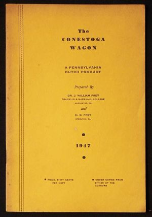 The Conestoga Wagon: A Pennsylvania Dutch Product; prepared by Dr. J. William Frey and H. C. Frey. J. William Frey, H. C. Frey.