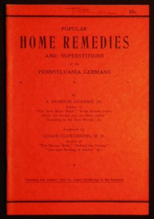 Popular Home Remedies and Superstitions of the Pennsylvania German by A. Monroe Aurand, Jr.; foreword by Logan Clendening. A. Monroe Aurand.