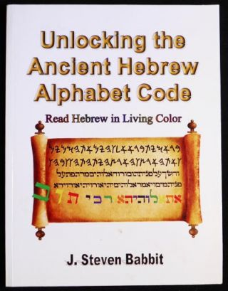 Unlocking the Ancient Hebrew Alphabet Code: Hebrew in Living Color. J. Steven Babbit