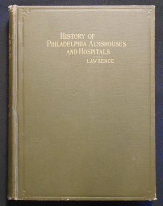 History of the Philadelphia Almshouses and Hospitals From the Beginning of the Eighteenth to the...