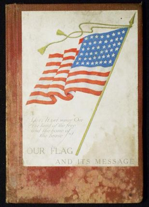 Our Flag and Its Message by Major Jas. A. Moss and Major M. B. Stewart; Including the Presidents' Appeal for Unity. James A. Moss.