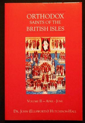 Orthodox Saints of the British Isles: Volume II April-June. John Ellsworth Hutchison-Hall.