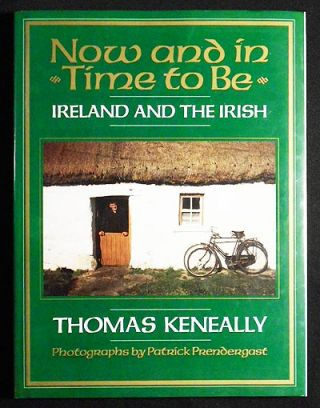 Now and In Time To Be: Ireland & the Irish; Thomas Keneally; Photographs by Patrick Prendergast. Thomas Keneally.