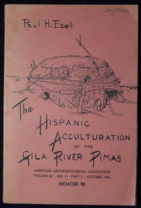 The Hispanic Acculturation of the Gila River Pimas. Paul H. Ezell.
