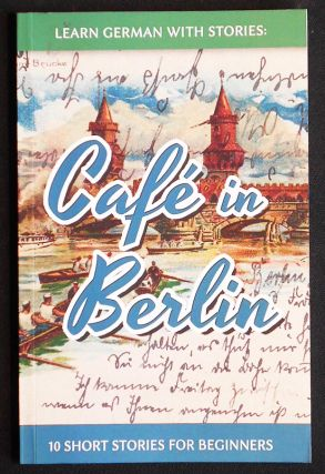 Learn German with Stories: Café in Berlin -- 10 Short Stories for Beginners. André Klein.