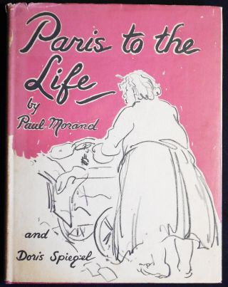 Paris to the Life: A Sketch-Book by Paul Morand; (translated by Gerard Hopkins) and Doris...