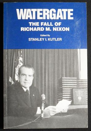 Watergate: The Fall of Richard M. Nixon; edited by Stanley I. Kutler. Stanley I. Kutler
